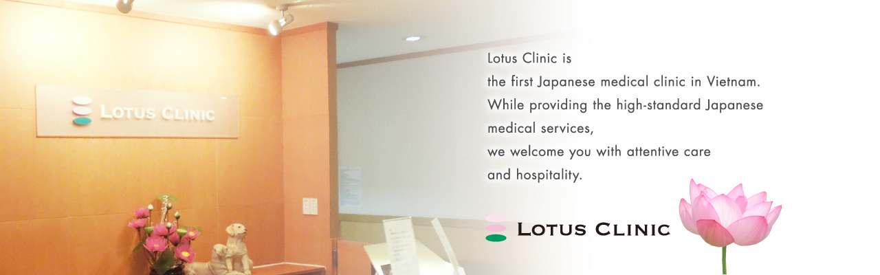 Lotus Clinic is the first Japanese medical clinic in Vietnam. While providing the high-standard Japanese medical services, we welcome you with attentive care and hospitality.